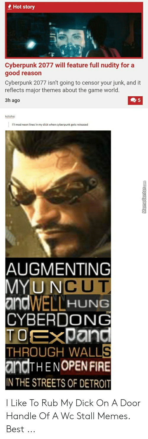 Augmenting: Hot story  Cyberpunk 2077 will feature full nudity for a  good reason  Cyberpunk 2077 isn't going to censor your junk, and it  reflects major themes about the game world.  3h ago  kotoha:  I'll mod neon lines in my dick when cyberpunk gets released  AUGMENTING  MYUNCUT  andWELLHUNG  CYBERDONG  TOEXPand  THROUGH WALLS  andTHENOPEN FIRE  IN THE STREETS OF DETROIT  TM  MemeCenter.Com I Like To Rub My Dick On A Door Handle Of A Wc Stall Memes. Best ...