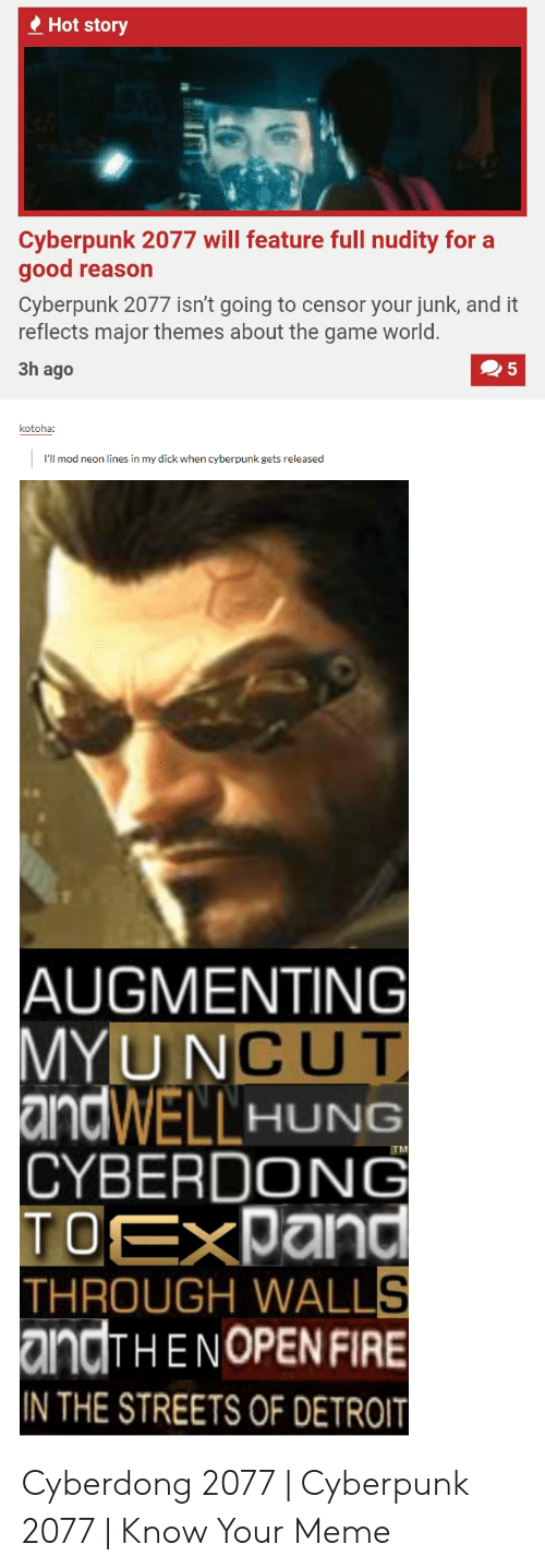 Augmenting: Hot story  Cyberpunk 2077 will feature full nudity for a  good  reason  Cyberpunk 2077 isn't going to censor your junk, and it  reflects major themes about the game world.  3h ago  5  kotoha:  I'll mod neon lines in my dick when cyberpunk gets released  AUGMENTING  MY UNCUT  andWELLHUNG  CYBERDONG  TOEXPand  THROUGH WALLS  andTHENOPEN FIRE  IN THE STREETS OF DETROIT  TM Cyberdong 2077   Cyberpunk 2077   Know Your Meme