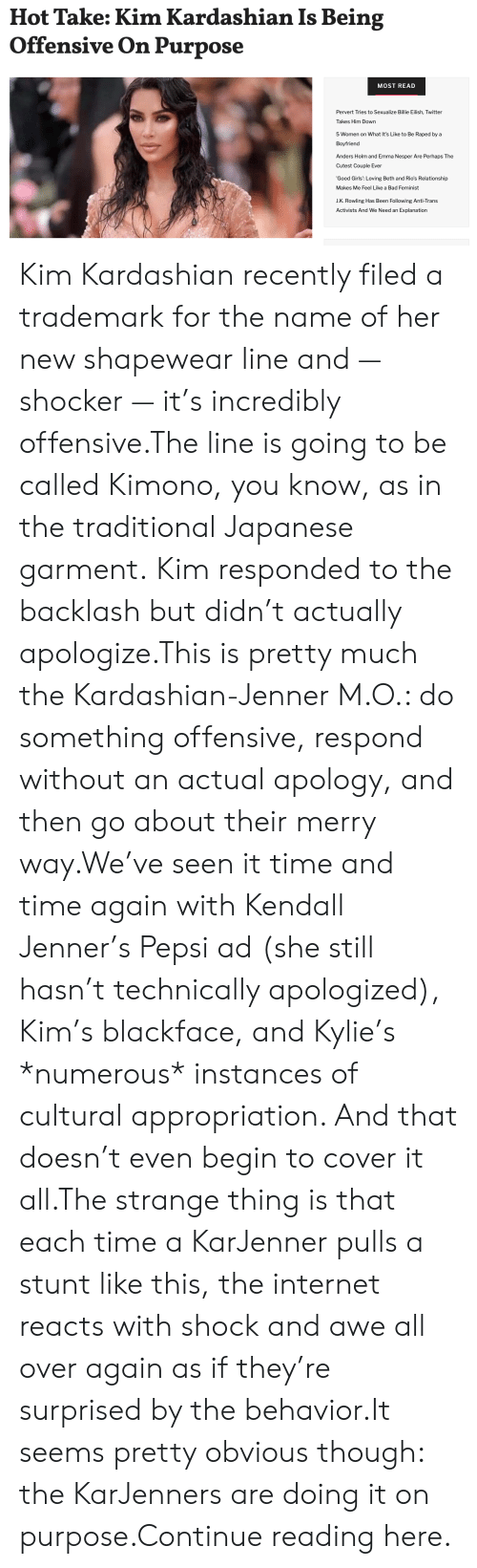 J K: Hot Take: Kim Kardashian Is Being  Offensive On Purpose  MOST READ  Pervert Tries to Sexualize Billie Eilish, Twitter  Takes Him Down  5 Women on What It's Like to Be Raped by a  Boyfriend  Anders Holm and Emma Nesper Are Perhaps The  Cutest Couple Ever  'Good Girls': Loving Beth and Rio's Relationship  Makes Me Feel Like a Bad Feminist  J.K. Rowling Has Been Following Anti-Trans  Activists And We Need an Explanation Kim Kardashian recently filed a trademark for the name of her new shapewear line and — shocker — it's incredibly offensive.The line is going to be called Kimono, you know, as in the traditional Japanese garment. Kim responded to the backlash but didn't actually apologize.This is pretty much the Kardashian-Jenner M.O.: do something offensive, respond without an actual apology, and then go about their merry way.We've seen it time and time again with Kendall Jenner's Pepsi ad (she still hasn't technically apologized), Kim's blackface, and Kylie's *numerous* instances of cultural appropriation. And that doesn't even begin to cover it all.The strange thing is that each time a KarJenner pulls a stunt like this, the internet reacts with shock and awe all over again as if they're surprised by the behavior.It seems pretty obvious though: the KarJenners are doing it on purpose.Continue reading here.