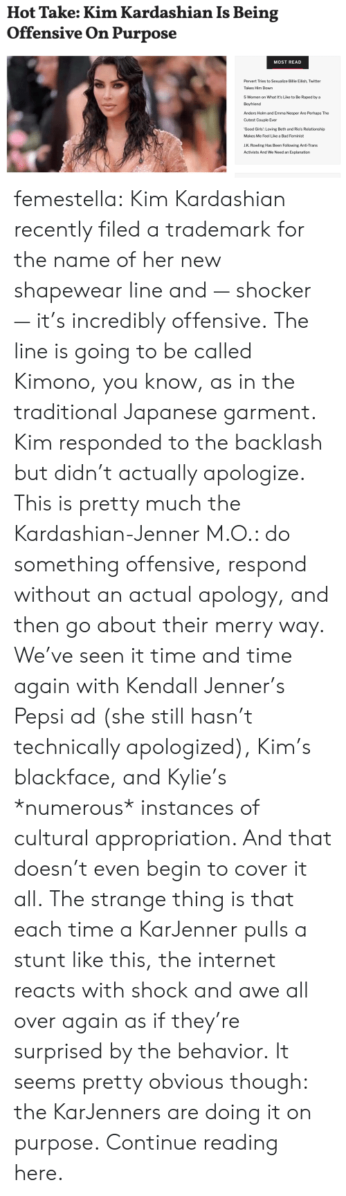 J K: Hot Take: Kim Kardashian Is Being  Offensive On Purpose  MOST READ  Pervert Tries to Sexualize Billie Eilish, Twitter  Takes Him Down  5 Women on What It's Like to Be Raped by a  Boyfriend  Anders Holm and Emma Nesper Are Perhaps The  Cutest Couple Ever  'Good Girls': Loving Beth and Rio's Relationship  Makes Me Feel Like a Bad Feminist  J.K. Rowling Has Been Following Anti-Trans  Activists And We Need an Explanation femestella: Kim Kardashian recently filed a trademark for the name of her new shapewear line and — shocker — it's incredibly offensive. The line is going to be called Kimono, you know, as in the traditional Japanese garment.  Kim responded to the backlash but didn't actually apologize. This is pretty much the Kardashian-Jenner M.O.: do something offensive, respond without an actual apology, and then go about their merry way. We've seen it time and time again with Kendall Jenner's Pepsi ad (she still hasn't technically apologized), Kim's blackface, and Kylie's *numerous* instances of cultural appropriation. And that doesn't even begin to cover it all. The strange thing is that each time a KarJenner pulls a stunt like this, the internet reacts with shock and awe all over again as if they're surprised by the behavior. It seems pretty obvious though: the KarJenners are doing it on purpose. Continue reading here.