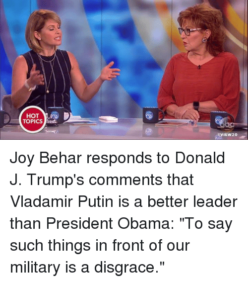 """Putin: HOT  TOPICS  HVIEW20 Joy Behar responds to Donald J. Trump's comments that Vladamir Putin is a better leader than President Obama: """"To say such things in front of our military is a disgrace."""""""