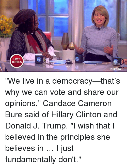 "🤖: HOT  TOPICS  #THE VIEW ""We live in a democracy—that's why we can vote and share our opinions,"" Candace Cameron Bure said of Hillary Clinton and Donald J. Trump. ""I wish that I believed in the principles she believes in … I just fundamentally don't."""