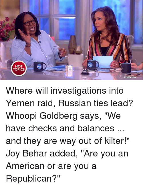 "Memes, Whoopi Goldberg, and The View: HOT  TOPICS  #THE VIEW Where will investigations into Yemen raid, Russian ties lead? Whoopi Goldberg says, ""We have checks and balances ... and they are way out of kilter!"" Joy Behar added, ""Are you an American or are you a Republican?"""