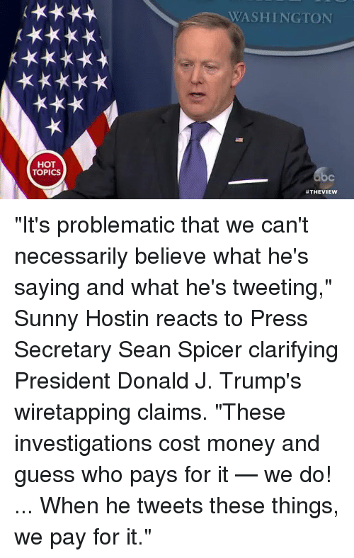 "Memes, The View, and Guess Who: HOT  TOPICS  WASHINGTON  #THE VIEW ""It's problematic that we can't necessarily believe what he's saying and what he's tweeting,"" Sunny Hostin reacts to Press Secretary Sean Spicer clarifying President Donald J. Trump's wiretapping claims. ""These investigations cost money and guess who pays for it — we do! ... When he tweets these things, we pay for it."""