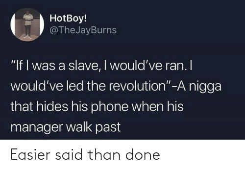 "I Was A: HotBoy!  @TheJayBurns  ""If I was a slave, I would've ran. I  would've led the revolution""-A nigga  that hides his phone when his  manager walk past Easier said than done"