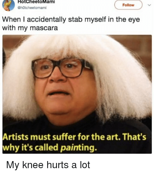 Memes, 🤖, and Art: HotcheetoMami  @hOtcheetomami  Follow  When I accidentally stab myself in the eye  with my mascara  Artists must suffer for the art. That's  why it's called painting. My knee hurts a lot