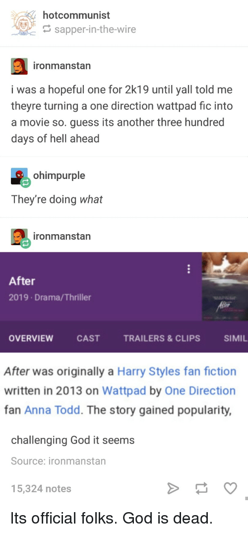 Harry Styles: hotcommunist  G sapper-in-the-wire  ironmanstan  i was a hopeful one for 2k19 until yall told me  theyre turning a one direction wattpad fic into  a movie so. guess its another three hundred  days of hell ahead  ohimpurple  They're doing what  ironmanstan  After  2019 Drama/Thriller  OVERVIEW  CASTTRAILERS&CLIPS  SIMIL  After was originally a Harry Styles fan fiction  written in 2013 on Wattpad by One Direction  fan Anna Todd. The story gained popularity,  challenging God it seems  Source: ironmanstan  5,324 notes Its official folks. God is dead.