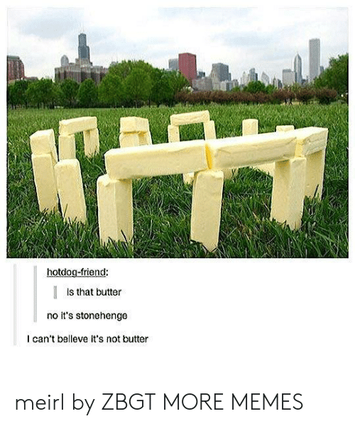 stonehenge: hotdog-friend:  Is that butter  no it's stonehenge  I can't belleve it's not butter meirl by ZBGT MORE MEMES
