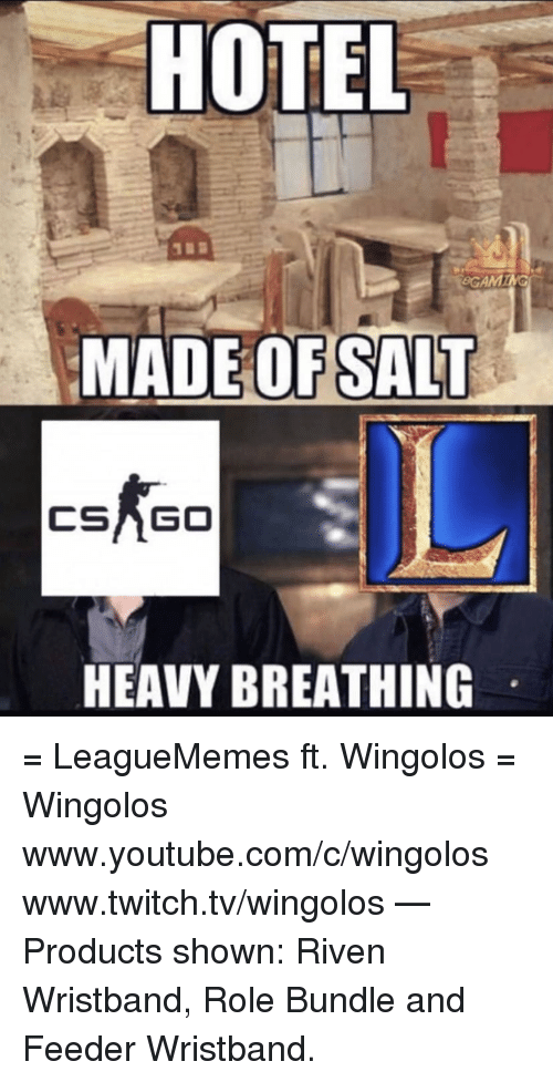riven: HOTEL  GAM  MADE OF SALT  CSAGO  HEAVY BREATHING = LeagueMemes ft. Wingolos =  Wingolos www.youtube.com/c/wingolos www.twitch.tv/wingolos   — Products shown: Riven Wristband, Role Bundle and Feeder Wristband.