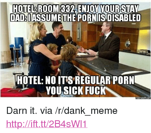 "Darn It: HOTEL ROOM  DADBUASSUMETHE PORNISDISABLE  HOTEL: NO ITS REGULAR PORN  YOU SICK FUC <p>Darn it. via /r/dank_meme <a href=""http://ift.tt/2B4sWl1"">http://ift.tt/2B4sWl1</a></p>"