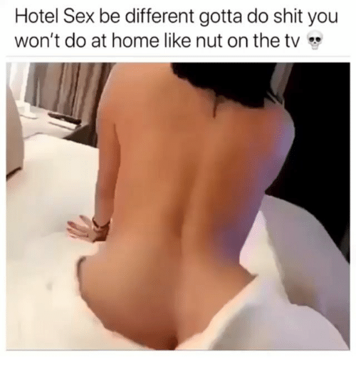 Memes, Sex, and Shit: Hotel Sex be different gotta do shit you  won't do at home like nut on the tv*