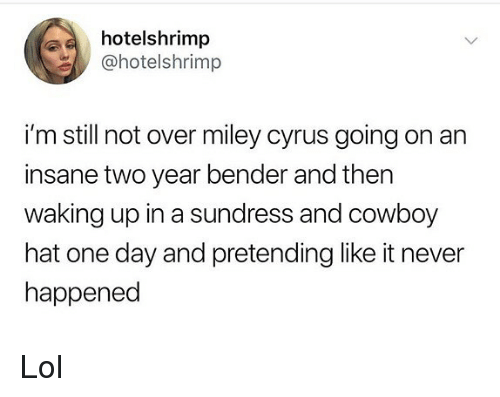 Miley Cyrus: hotelshrimp  @hotelshrimp  i'm still not over miley cyrus going on an  insane two year bender and thern  waking up in a sundress and cowboy  hat one day and pretending like it never  happened Lol