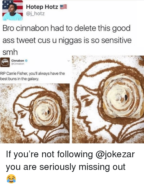 Carrie Fisher: Hotep Hotz  @j_hotz  Bro cinnabon had to delete this good  ass tweet cus u niggas is so sensitive  smh  Cinnabon  @Cinnabon  RIP Carrie Fisher, you'll always have the  best buns in the galaxy. If you're not following @jokezar you are seriously missing out 😂