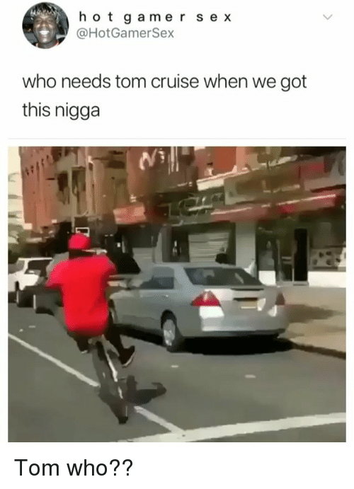 Sex, Tom Cruise, and Cruise: hotgamer sex  @HotGamerSex  who needs tom cruise when we got  this nigga Tom who??