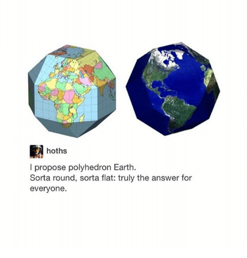 Ironic, Earth, and Answer: hoths  l propose polyhedron Earth.  Sorta round, sorta flat: truly the answer for  everyone