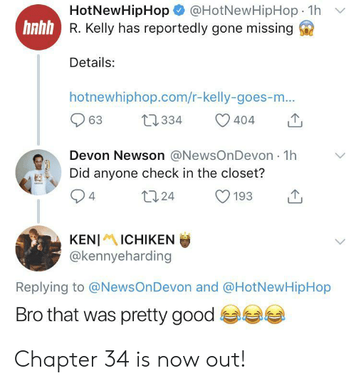 devon: @HotNewHipHop 1h  HotNewHipHop  hnhh R. Kelly has reportedly gone missing  Details:  hotnewhiphop.com/r-kelly-goes-m...  t2334  63  404  Devon Newson @NewsOnDevon 1h  Did anyone check in the closet?  t124  4  193  KENIICHIKEN  @kennyeharding  Replying to @NewsOnDevon and @HotNewHipHop  Bro that was pretty good Chapter 34 is now out!