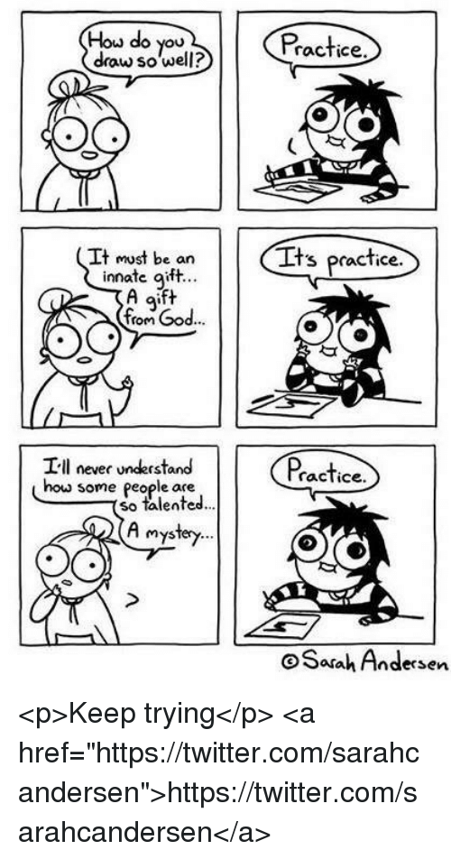 """God, Twitter, and Never: Hou do you  draw so well?  Practice.  It must be an  innate qift.  Its practice  Q'  from God...  Ill never understand  how some people are  racTice  so talented.  A myster  oSasah Andersen <p>Keep trying</p>  <a href=""""https://twitter.com/sarahcandersen"""">https://twitter.com/sarahcandersen</a>"""