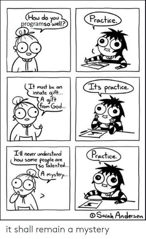 asa: Hou do you  rogramso well?  Practice  It must be an  Its practice.  innate aift...  A aift  fom God  Ill never understand  actice.  some people are  so talented  A mystery  ..  Sarah Andersen  asa it shall remain a mystery