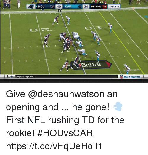 Memes, Nfl, and 🤖: HOU10 CAR  24  3RD 1:07 08  3RD & 8  rd &8  oport reports.  竈NETWORK- Give @deshaunwatson an opening and ... he gone! 💨  First NFL rushing TD for the rookie!  #HOUvsCAR https://t.co/vFqUeHolI1