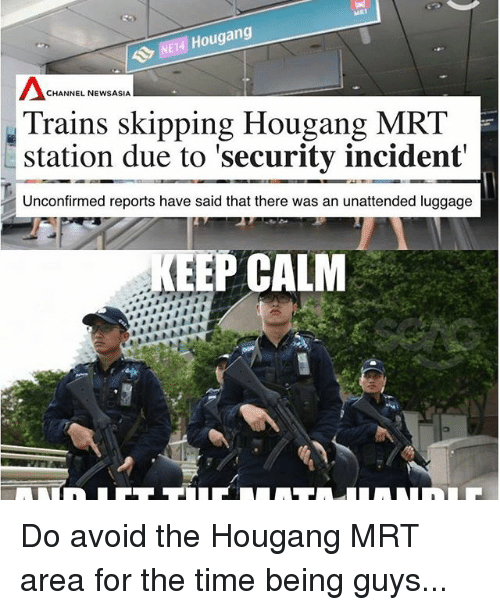 """Memes, Luggage, and Time: Hougang  CHANNEL NEWSASIA  Trains skipping Hougang  MRT  station due to """"security incident  Unconfirmed reports have said that there was an unattended luggage  EEP CALM Do avoid the Hougang MRT area for the time being guys..."""
