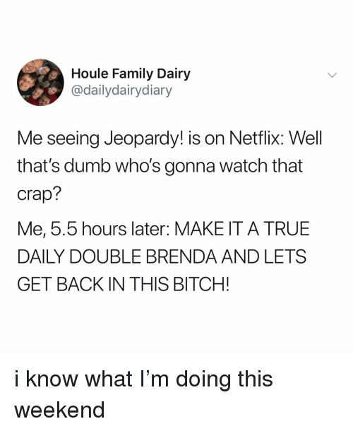 Jeopardy: Houle Family Dairy  @dailydairydiary  Me seeing Jeopardy! is on Netflix: Well  that's dumb who's gonna watch that  Crap?  Me, 5.5 hours later: MAKE IT A TRUE  DAILY DOUBLE BRENDA AND LETS  GET BACK IN THIS BITCH! i know what I'm doing this weekend