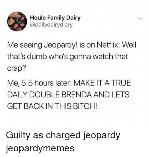 Jeopardy: Houle Family Dairy  @dailydairydiary  Me seeing Jeopardy! is on Netflix: Well  that's dumb who's gonna watch that  crap?  Me, 5.5 hours later: MAKE IT A TRUE  DAILY DOUBLE BRENDA AND LETS  GET BACK IN THIS BITCH! Guilty as charged jeopardy jeopardymemes