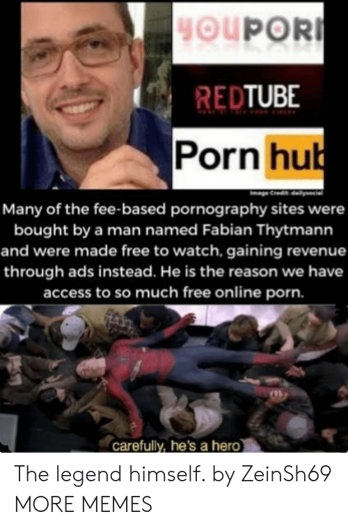 fee: HOUPOR  REDTUBE  Porn hub  Many of the fee-based pornography sites were  bought by a man named Fabian Thytmann  and were made free to watch, gaining revenue  through ads instead. He is the reason we have  access to so much free online porn.  carefully, he's a hero The legend himself. by ZeinSh69 MORE MEMES