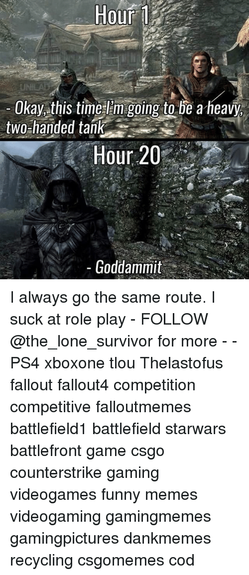 role play: Hour  Okay this time Em going to be a heavy,  two-handed tank  Hour 20  Goddammit I always go the same route. I suck at role play - FOLLOW @the_lone_survivor for more - - PS4 xboxone tlou Thelastofus fallout fallout4 competition competitive falloutmemes battlefield1 battlefield starwars battlefront game csgo counterstrike gaming videogames funny memes videogaming gamingmemes gamingpictures dankmemes recycling csgomemes cod
