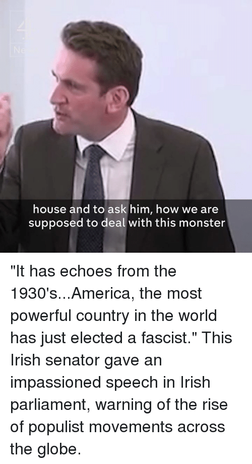 """Supposibly: house and to ask him, how we are  supposed to deal with this monster """"It has echoes from the 1930's...America, the most powerful country in the world has just elected a fascist.""""  This Irish senator gave an impassioned speech in Irish parliament, warning of the rise of populist movements across the globe."""