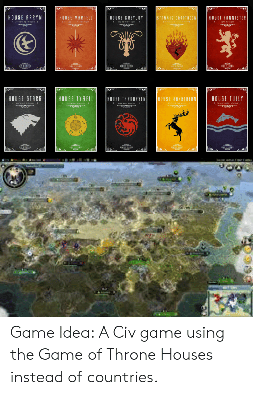 house baratheon: HOUSE ARRYN  STANNIS BARATHEON  HOUSE MARTELL  HOUSE GREYJOY  HOUSE LANNISTER  AS HIGH AS HONOUR  UNBOWED, UNBENT, UNBROKEN  WE DO NOT SOW  HEAR ME ROAR  GAME OF THRONES  GAME OF THRONES  GAME OF THRONES  GAME OF THRONES  GAME OF THRONES  HOUSE  HOUSE  STARK  TYRELL  HOUSE TULLY  HOUSE TARGARYEN  HOUSE BARATHEON  FAMILY, DUTY, HONOUR  WINTER IS COMING  OURS IS THE FURY  GROWING STRONG  FIRE AND BLOOD  GAME RRNES  6AME U ONES  GAME OF THRONES  GAM  GE  t  UNES Game Idea: A Civ game using the Game of Throne Houses instead of countries.