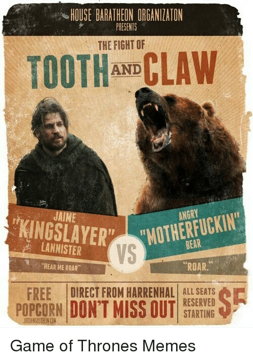 "Game of Thrones, Bear, and Bears: HOUSE BARATHEON ORGANIZATON  PRESENTS  THE FIGHT OF  CLAW  AND  AIM  KING BEAR  LANNISTER  ""HEAR ME ROAR  ROAR  FREE DIRECT FROM HARRENHAL ALL SEATS  RESERVED  POPCORN DON'T MISS OUT  STARTING Game of Thrones Memes"