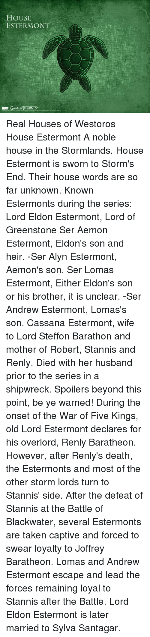 Hbo, Memes, and Taken: HOUSE  ESTER MONT  HBO GAME THRONES Real Houses of Westoros  House Estermont   A noble house in the Stormlands, House Estermont is sworn to Storm's End.   Their house words are so far unknown.   Known Estermonts during the series:   Lord Eldon Estermont, Lord of Greenstone  Ser Aemon Estermont, Eldon's son and heir. -Ser Alyn Estermont, Aemon's son.  Ser Lomas Estermont, Either Eldon's son or his brother, it is unclear. -Ser Andrew Estermont, Lomas's son.  Cassana Estermont, wife to Lord Steffon Barathon and mother of Robert, Stannis and Renly. Died with her husband prior to the series in a shipwreck.  Spoilers beyond this point, be ye warned!   During the onset of the War of Five Kings, old Lord Estermont declares for his overlord, Renly Baratheon.   However, after Renly's death, the Estermonts and most of the other storm lords turn to Stannis' side.   After the defeat of Stannis at the Battle of Blackwater, several Estermonts are taken captive and forced to swear loyalty to Joffrey Baratheon.   Lomas and Andrew Estermont escape and lead the forces remaining loyal to  Stannis after the Battle.   Lord Eldon Estermont is later married to Sylva Santagar.