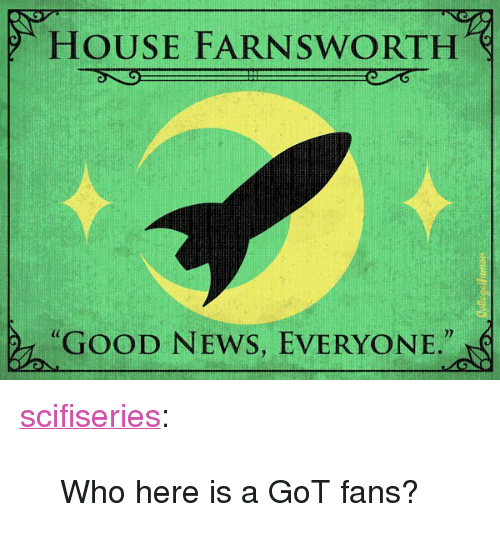 """good news everyone: HOUSE FARNSWORTH  """"GOOD NEWS, EVERYONE."""" <p><a href=""""http://scifiseries.tumblr.com/post/154463845529/who-here-is-a-got-fans"""" class=""""tumblr_blog"""">scifiseries</a>:</p>  <blockquote><p>Who here is a GoT fans?</p></blockquote>"""