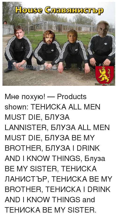 Cyka Blyat: House GruaBHHomecTbp  arme Cyka Blyat Мне похую!   — Products shown: ТЕНИСКА ALL MEN MUST DIE, БЛУЗА LANNISTER, БЛУЗА ALL MEN MUST DIE, БЛУЗА BE MY BROTHER, БЛУЗА I DRINK AND I KNOW THINGS, Блуза BE MY SISTER, ТЕНИСКА ЛАНИСТЪР, ТЕНИСКА BE MY BROTHER, ТЕНИСКА I DRINK AND I KNOW THINGS and ТЕНИСКА BE MY SISTER.