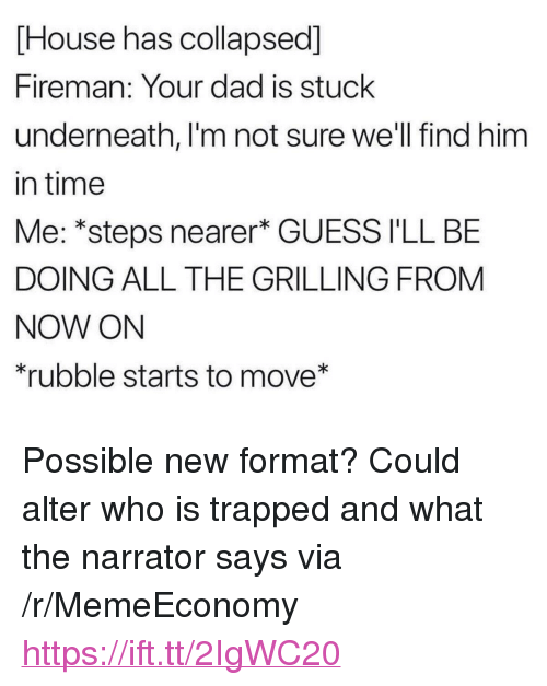 "The Narrator: House has collapsed]  Fireman: Your dad is stuck  underneath, I'm not sure we'll find him  in time  Me: *steps nearer* GUESS I'LL BE  DOING ALL THE GRILLING FROM  NOW ON  rubble starts to move* <p>Possible new format? Could alter who is trapped and what the narrator says via /r/MemeEconomy <a href=""https://ift.tt/2IgWC20"">https://ift.tt/2IgWC20</a></p>"