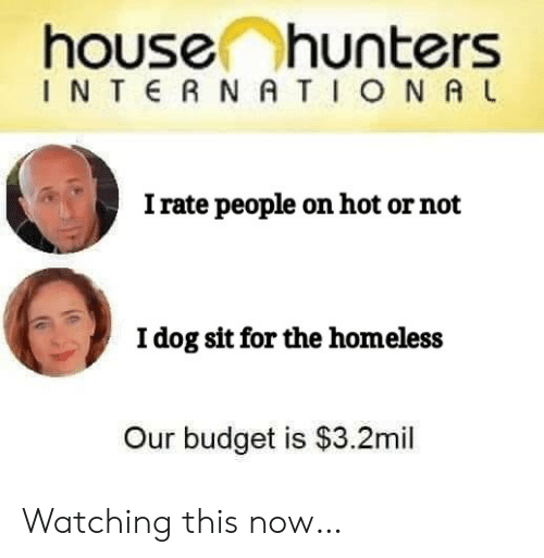 l&i: house hunters  INTERNATIONA L  I rate people on hot or not  Idog sit for the homeless  Our budget is $3.2mil Watching this now…