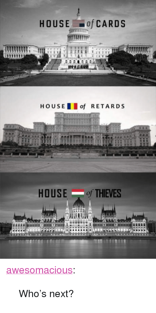 "hous: HOUSE of CARDS  HOUS E  of RETARDS  HOUSE of THIEVES  oi <p><a href=""http://awesomacious.tumblr.com/post/170151418606/whos-next"" class=""tumblr_blog"">awesomacious</a>:</p>  <blockquote><p>Who's next?</p></blockquote>"