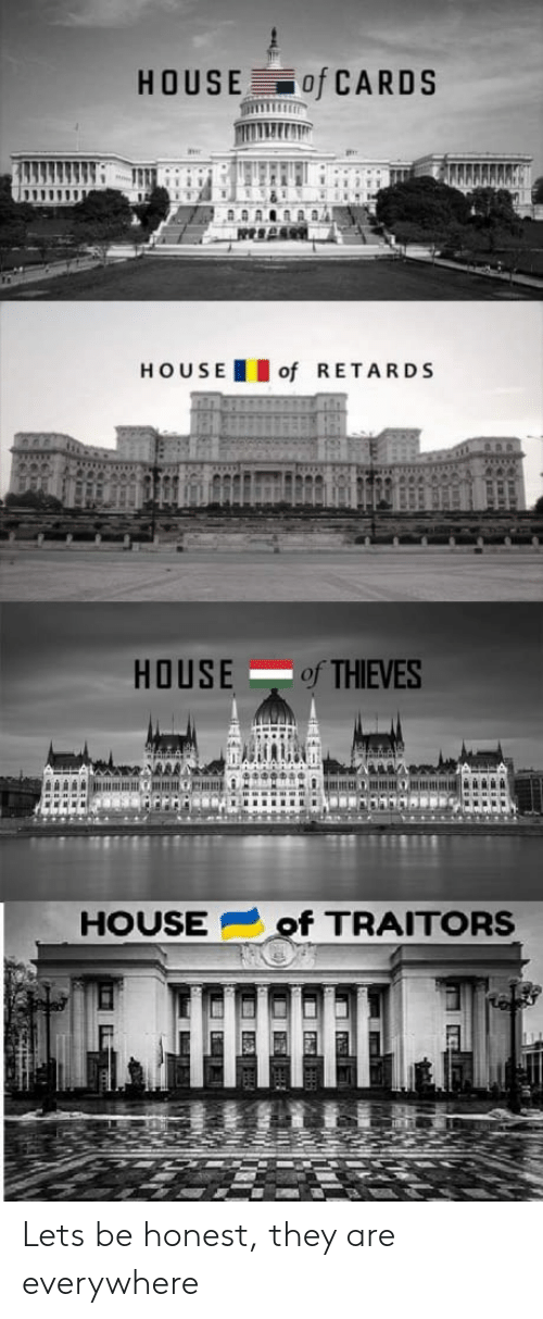House of Cards: HOUSE of CARDS  HOUSEof RETARDS  HOUSE of THIEVES  HOUSEof TRAITORS Lets be honest, they are everywhere