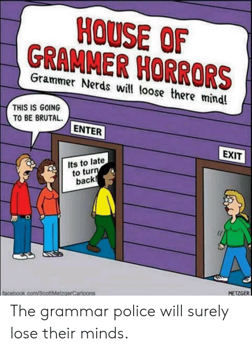 grammar police: HOUSE OF  GRAMMER HORRORS  Grammer Nerds will loose there mind!  THIS IS GOING  TO BE BRUTAL  ENTER  EXIT  Its to late  to turn  back!  METZGER  facebook.com/ScottMetzaerCartoons The grammar police will surely lose their minds.
