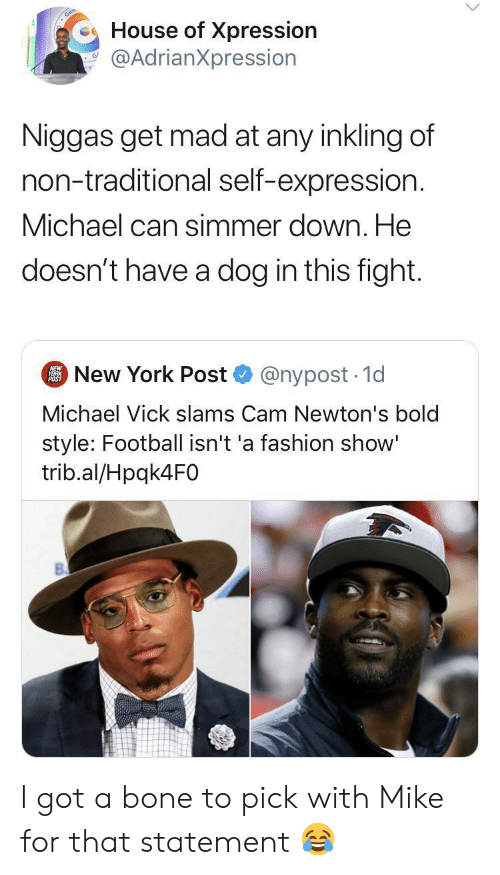 Expression: House of Xpression  @AdrianXpression  Niggas get mad at any inkling of  non-traditional self-expression.  Michael can simmer down. He  doesn't have a dog in this fight.  New York Post  NEW  YORK  POST  @nypost 1d  Michael Vick slams Cam Newton's bold  style: Football isn't 'a fashion show'  trib.al/Hpqk4F0 I got a bone to pick with Mike for that statement ?