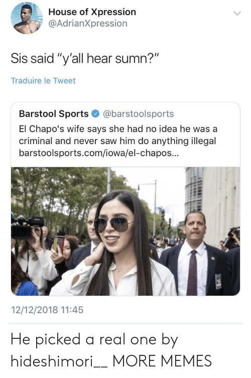 "Iowa: House of Xpression  @AdrianXpression  Sis said ""y'all hear sumn?""  Traduire le Tweet  Barstool Sports@barstoolsports  El Chapo's wife says she had no idea he was a  criminal and never saw him do anything illegal  barstoolsports.com/iowa/el-chapos...  12/12/2018 11:45 He picked a real one by hideshimori__ MORE MEMES"