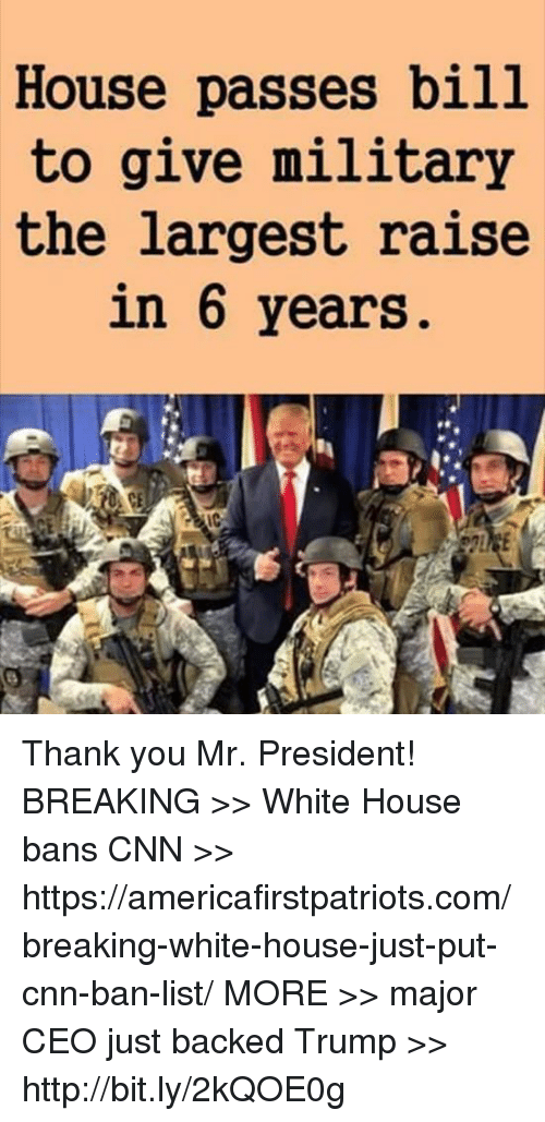 white houses: House passes bill  to give military  the largest raise  in 6 years Thank you Mr. President!  BREAKING >> White House bans CNN >> https://americafirstpatriots.com/breaking-white-house-just-put-cnn-ban-list/  MORE >> major CEO just backed Trump >> http://bit.ly/2kQOE0g