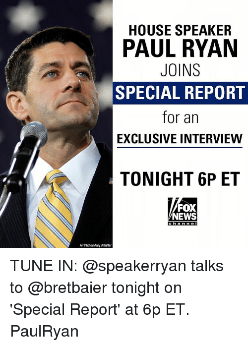 Memes, Paul Ryan, and Fox News: HOUSE SPEAKER  PAUL RYAN  JOINS  SPECIAL REPORT  for an  EXCLUSIVE INTERVIEW  TONIGHT 6P ET  FOX  NEWS  Channel  AP Photo/Mary Altaffer TUNE IN: @speakerryan talks to @bretbaier tonight on 'Special Report' at 6p ET. PaulRyan