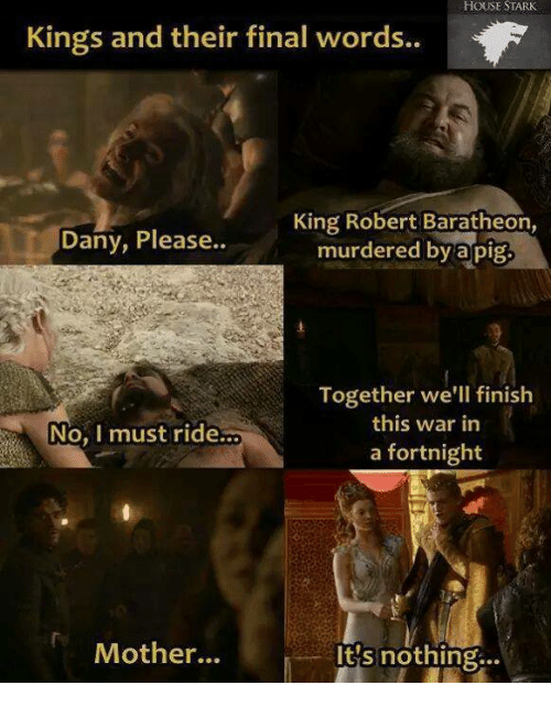 Memes, 🤖, and Pig: HOUSE STARK  Kings and their final words..  King Robert Baratheon,  Dany, Please  murdered by a pig  Together we'll finish  this war in  A No, I must ride...  a fortnight  Mother...  It's nothing