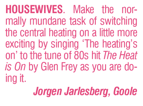 "80s, Memes, and Singing: HOUSEWIVES. Make the nor-  mally mundane task of switching  the central heating on a ittle more  exciting by singing ""The heating's  on"" to the tune of 80s hit The Heat  is On by Glen Frey as you are do-  ing it  Jorgen Jarlesberg, Goole"