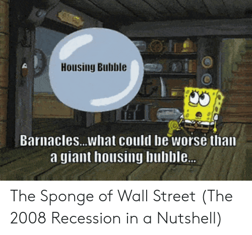 could be worse: Housing Bubble  Barnacles...what could be worse than  a giant housing bubble. The Sponge of Wall Street (The 2008 Recession in a Nutshell)