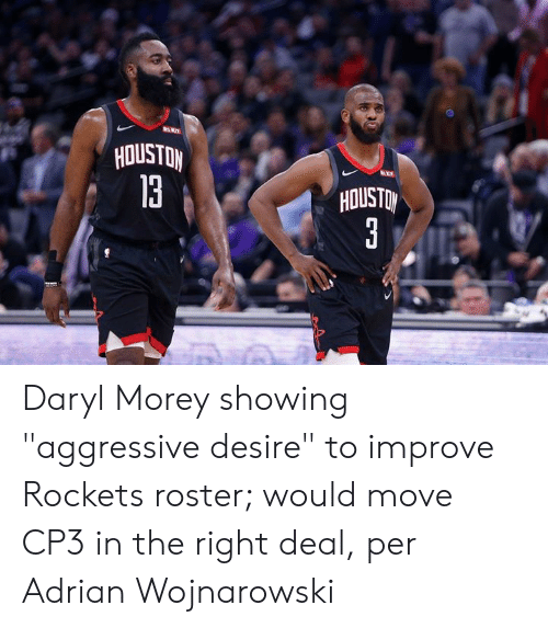 "rockets: HOUSTON  13  HOUSTO Daryl Morey showing ""aggressive desire"" to improve Rockets roster; would move CP3 in the right deal, per Adrian Wojnarowski"