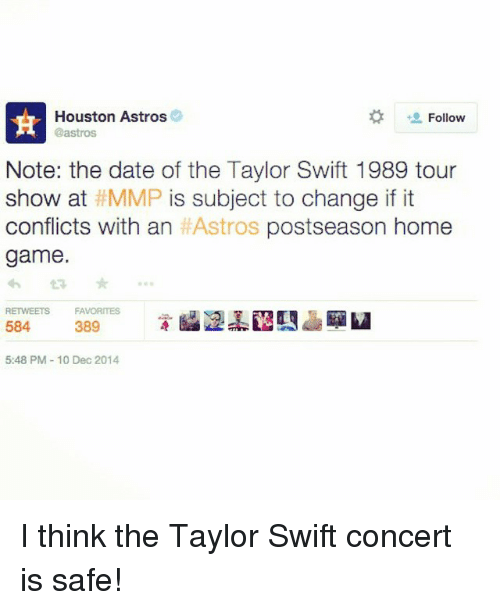 Astros: Houston Astros  Follow  Castros  Note: the date of the Taylor Swift 1989 tour  show at MMP is subject to change if it  conflicts with an  HAstros postseason home  game.  RETWEETS FAVORITES  584  389  5:48 PM 10 Dec 2014 I think the Taylor Swift concert is safe!