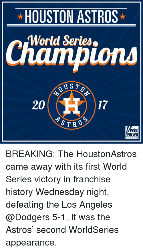 Astros: HOUSTON ASTROS  World Series  ions  US T  20  17  CD  S7RO  FOX  NEWS BREAKING: The HoustonAstros came away with its first World Series victory in franchise history Wednesday night, defeating the Los Angeles @Dodgers 5-1. It was the Astros' second WorldSeries appearance.