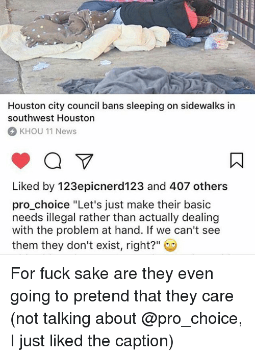 "Memes, News, and Fuck: Houston city council bans sleeping on sidewalks in  southwest Houston  KHOU 11 News  Liked by 123epicnerd123 and 407 others  pro choice ""Let's just make their basic  needs illegal rather than actually dealing  with the problem at hand. If we can't see  them they don't exist, right?"" For fuck sake are they even going to pretend that they care (not talking about @pro_choice, I just liked the caption)"